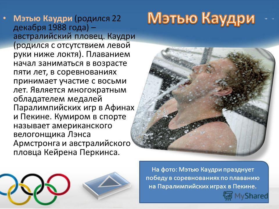 Мэтью Каудри (родился 22 декабря 1988 года) – австралийский пловец. Каудри (родился с отсутствием левой руки ниже локтя). Плаванием начал заниматься в возрасте пяти лет, в соревнованиях принимает участие с восьми лет. Является многократным обладателе
