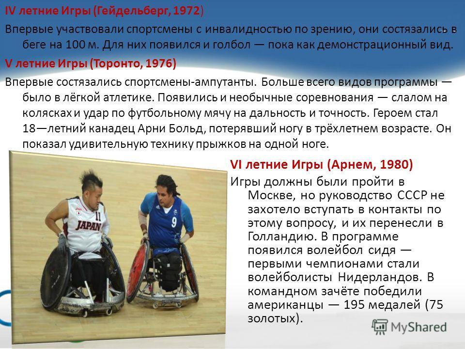 IV летние Игры (Гейдельберг, 1972) Впервые участвовали спортсмены с инвалидностью по зрению, они состязались в беге на 100 м. Для них появился и голбол пока как демонстрационный вид. V летние Игры (Торонто, 1976) Впервые состязались спортсмены-ампута