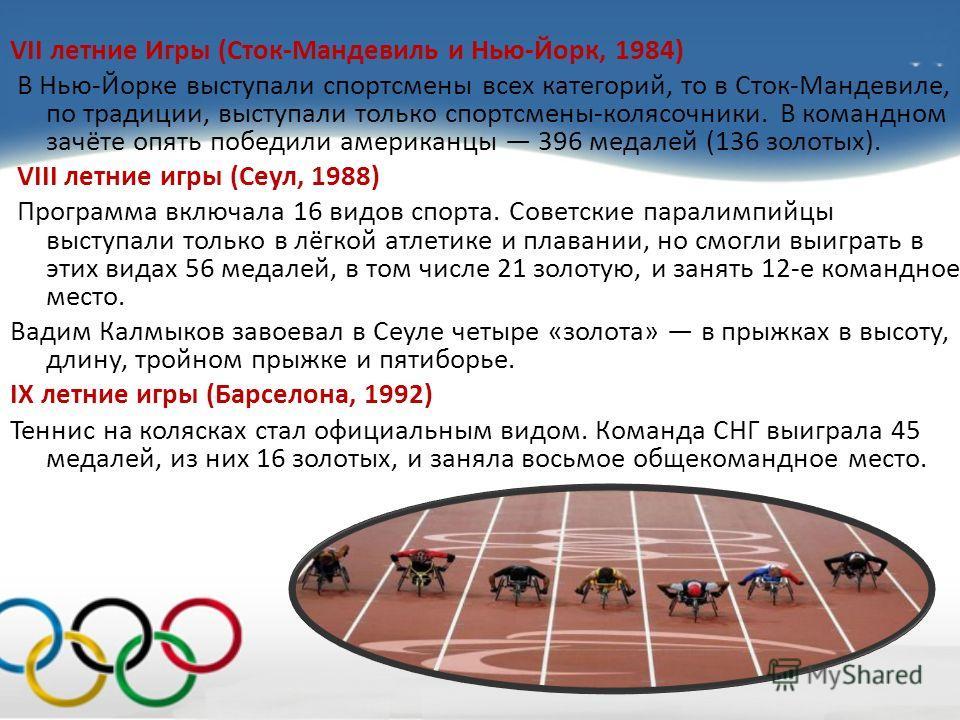 VII летние Игры (Сток-Мандевиль и Нью-Йорк, 1984) В Нью-Йорке выступали спортсмены всех категорий, то в Сток-Мандевиле, по традиции, выступали только спортсмены-колясочники. В командном зачёте опять победили американцы 396 медалей (136 золотых). VIII