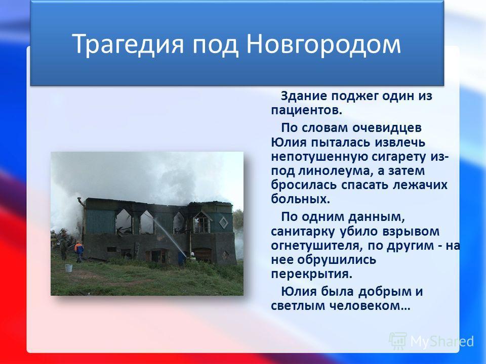 Трагедия под Новгородом Здание поджег один из пациентов. По словам очевидцев Юлия пыталась извлечь непотушенную сигарету из- под линолеума, а затем бросилась спасать лежачих больных. По одним данным, санитарку убило взрывом огнетушителя, по другим -