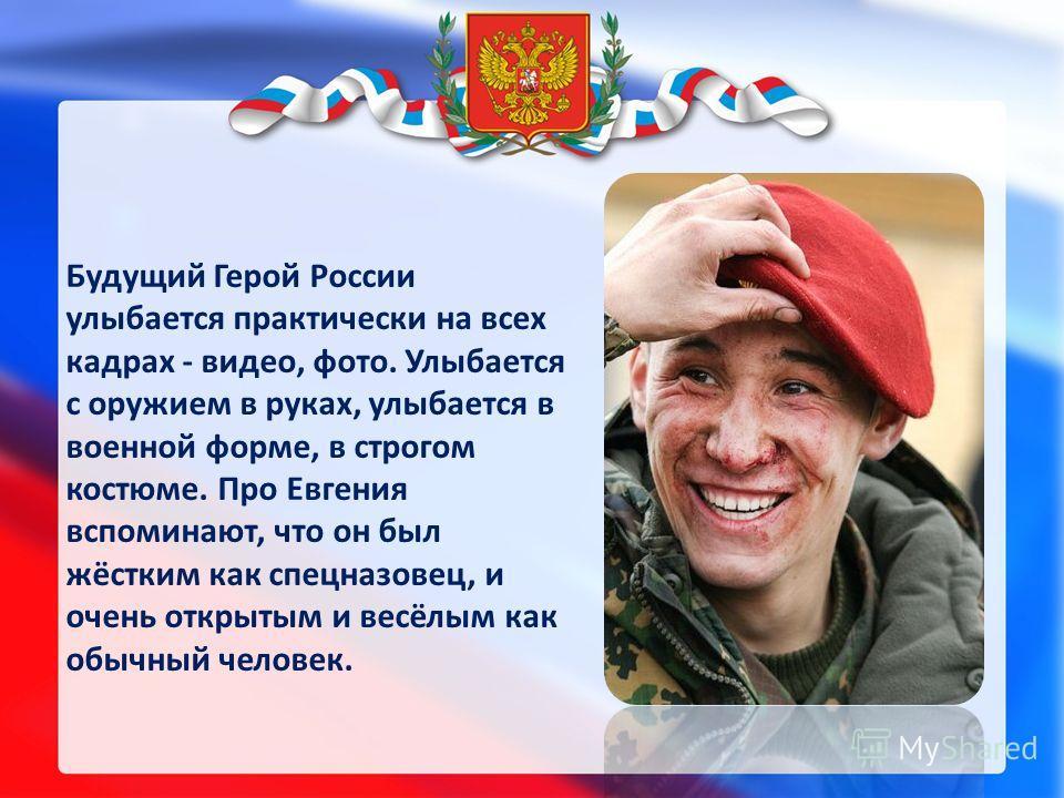 Будущий Герой России улыбается практически на всех кадрах - видео, фото. Улыбается с оружием в руках, улыбается в военной форме, в строгом костюме. Про Евгения вспоминают, что он был жёстким как спецназовец, и очень открытым и весёлым как обычный чел