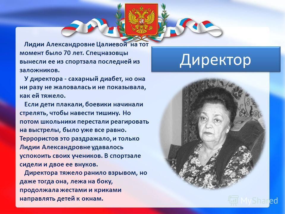 Лидии Александровне Цалиевой на тот момент было 70 лет. Спецназовцы вынесли ее из спортзала последней из заложников. У директора - сахарный диабет, но она ни разу не жаловалась и не показывала, как ей тяжело. Если дети плакали, боевики начинали стрел