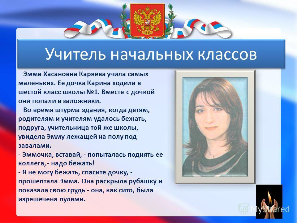 Эмма Хасановна Каряева учила самых маленьких. Ее дочка Карина ходила в шестой класс школы 1. Вместе с дочкой они попали в заложники. Во время штурма здания, когда детям, родителям и учителям удалось бежать, подруга, учительница той же школы, увидела
