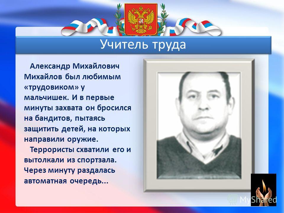 Александр Михайлович Михайлов был любимым «трудовиком» у мальчишек. И в первые минуты захвата он бросился на бандитов, пытаясь защитить детей, на которых направили оружие. Террористы схватили его и вытолкали из спортзала. Через минуту раздалась автом