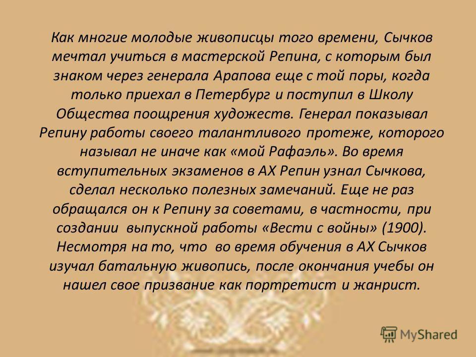 Как многие молодые живописцы того времени, Сычков мечтал учиться в мастерской Репина, с которым был знаком через генерала Арапова еще с той поры, когда только приехал в Петербург и поступил в Школу Общества поощрения художеств. Генерал показывал Репи