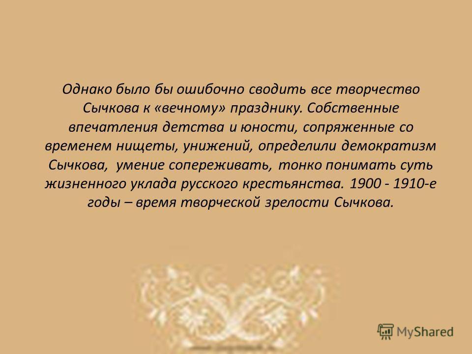 Однако было бы ошибочно сводить все творчество Сычкова к «вечному» празднику. Собственные впечатления детства и юности, сопряженные со временем нищеты, унижений, определили демократизм Сычкова, умение сопереживать, тонко понимать суть жизненного укла