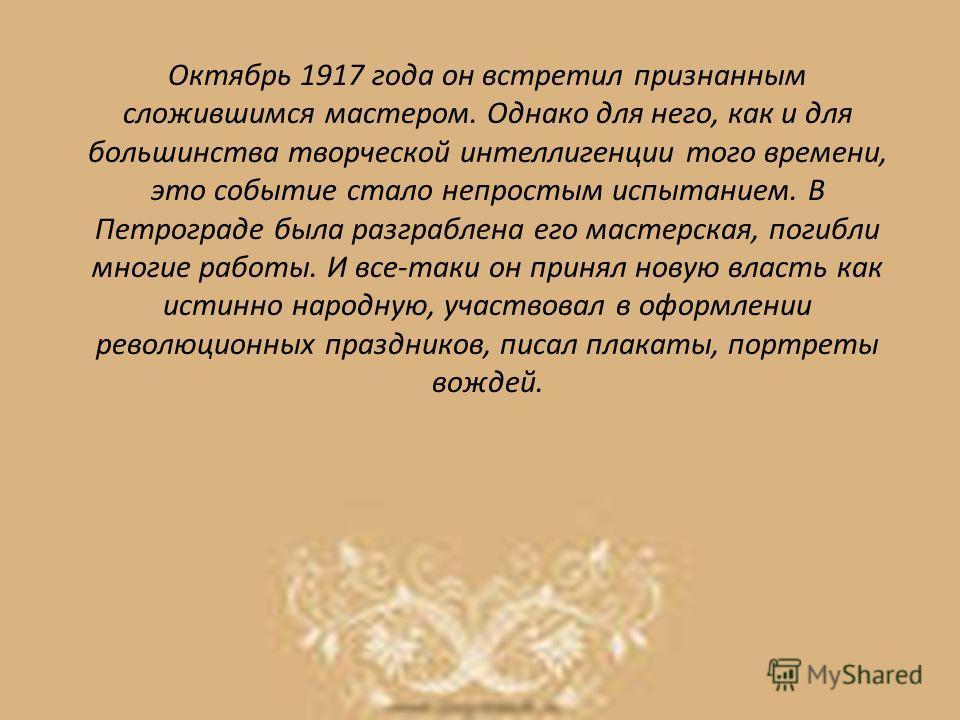 Октябрь 1917 года он встретил признанным сложившимся мастером. Однако для него, как и для большинства творческой интеллигенции того времени, это событие стало непростым испытанием. В Петрограде была разграблена его мастерская, погибли многие работы.