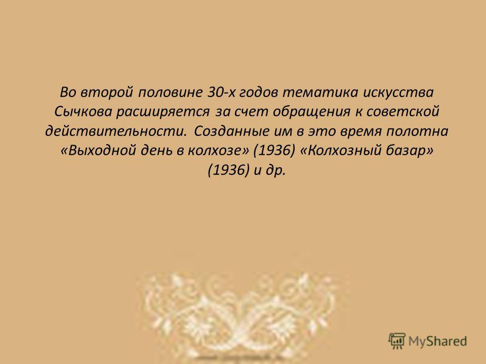 Во второй половине 30-х годов тематика искусства Сычкова расширяется за счет обращения к советской действительности. Созданные им в это время полотна «Выходной день в колхозе» (1936) «Колхозный базар» (1936) и др.