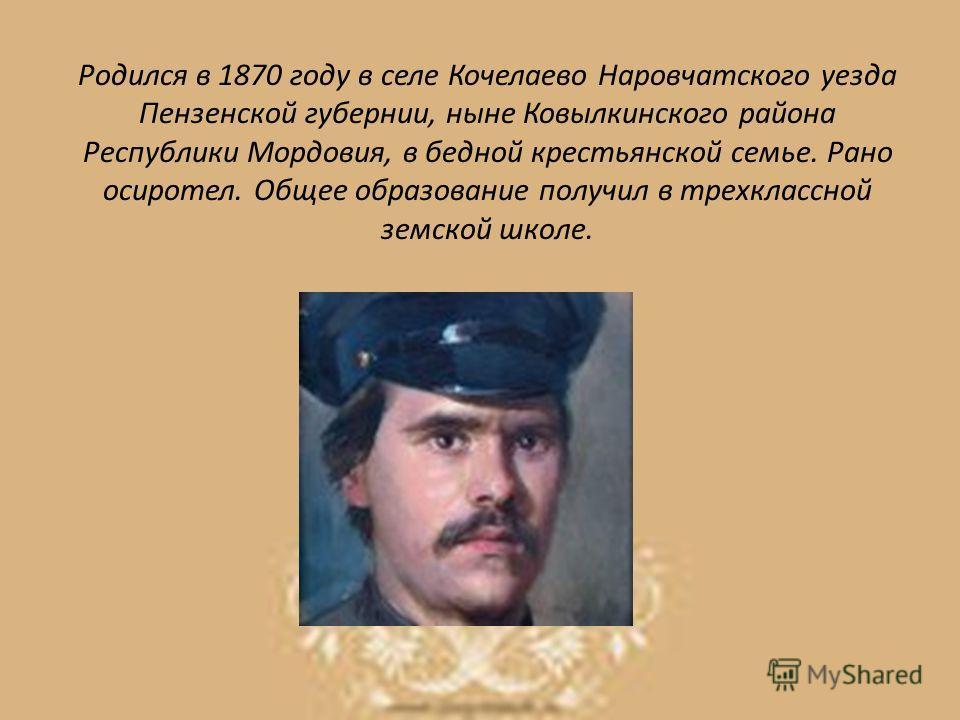Родился в 1870 году в селе Кочелаево Наровчатского уезда Пензенской губернии, ныне Ковылкинского района Республики Мордовия, в бедной крестьянской семье. Рано осиротел. Общее образование получил в трехклассной земской школе.