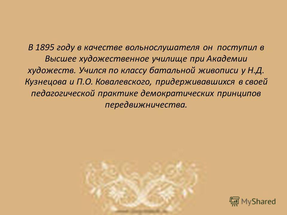 В 1895 году в качестве вольнослушателя он поступил в Высшее художественное училище при Академии художеств. Учился по классу батальной живописи у Н.Д. Кузнецова и П.О. Ковалевского, придерживавшихся в своей педагогической практике демократических прин