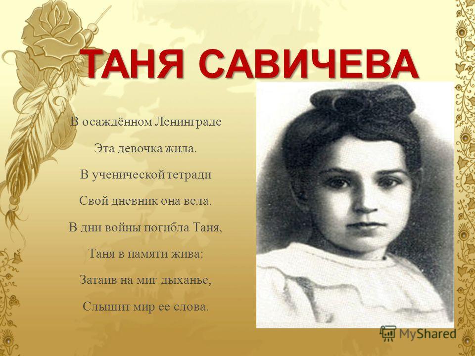 ТАНЯ САВИЧЕВА В осаждённом Ленинграде Эта девочка жила. В ученической тетради Свой дневник она вела. В дни войны погибла Таня, Таня в памяти жива: Затаив на миг дыханье, Слышит мир ее слова.