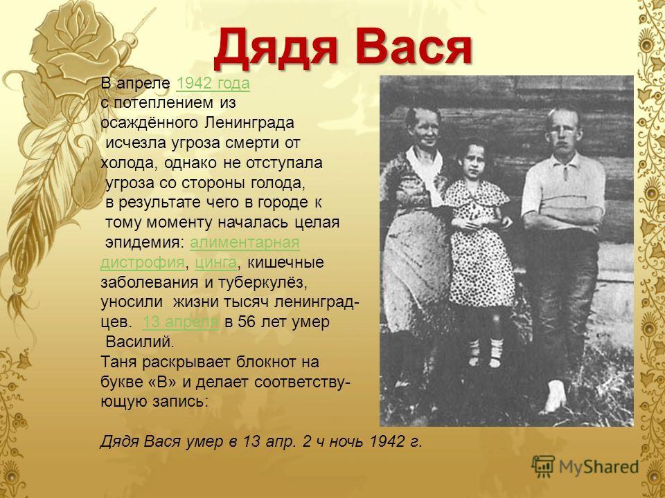 Дядя Вася В апреле 1942 года 1942 года с потеплением из осаждённого Ленинграда исчезла угроза смерти от холода, однако не отступала угроза со стороны голода, в результате чего в городе к тому моменту началась целая эпидемия: алиментарная дистрофия, ц
