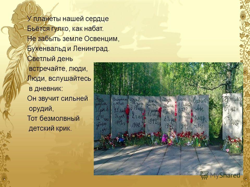 У планеты нашей сердце Бьётся гулко, как набат. Не забыть земле Освенцим, Бухенвальд и Ленинград. Светлый день встречайте, люди, Люди, вслушайтесь в дневник: Он звучит сильней орудий, Тот безмолвный детский крик.
