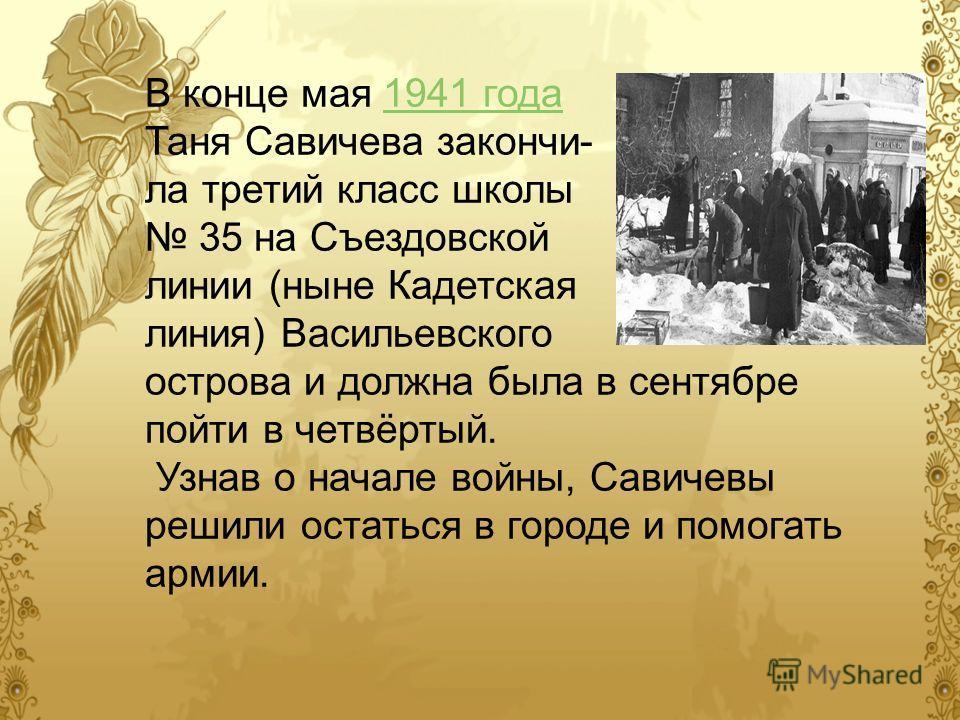 В конце мая 1941 года 1941 года Таня Савичева закончи- ла третий класс школы 35 на Съездовской линии (ныне Кадетская линия) Васильевского острова и должна была в сентябре пойти в четвёртый. Узнав о начале войны, Савичевы решили остаться в городе и по