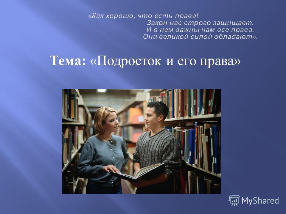 Тема : « Подросток и его права »