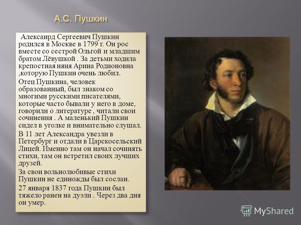 А. С. Пушкин Алексанрд Сергеевич Пушкин родился в Москве в 1799 г. Он рос вместе со сестрой Ольгой и младшим братом Лёвушкой. За детьми ходила крепостная няня Арина Родионовна,которую Пушкин очень любил. Отец Пушкина, человек образованный, был знаком