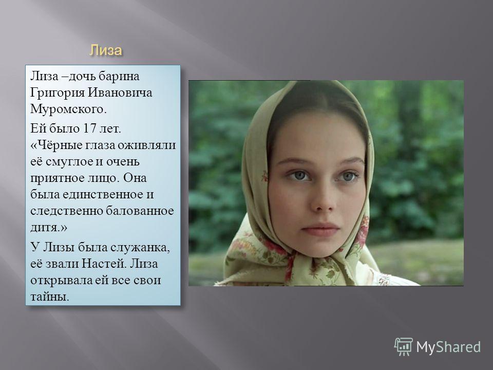 Лиза Лиза –дочь барина Григория Ивановича Муромского. Ей было 17 лет. «Чёрные глаза оживляли её смуглое и очень приятное лицо. Она была единственное и следственно балованное дитя.» У Лизы была служанка, её звали Настей. Лиза открывала ей все свои тай