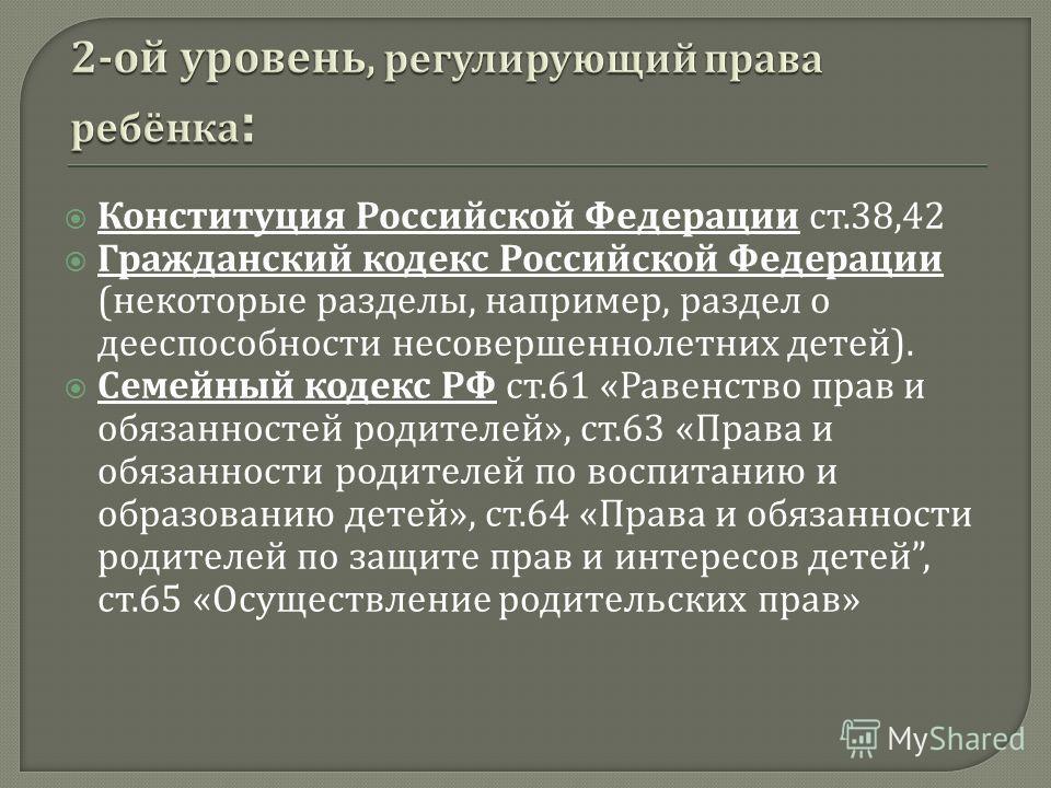 Конституция Российской Федерации ст.38,42 Гражданский кодекс Российской Федерации ( некоторые разделы, например, раздел о дееспособности несовершеннолетних детей ). Семейный кодекс РФ ст.61 « Равенство прав и обязанностей родителей », ст.63 « Права и
