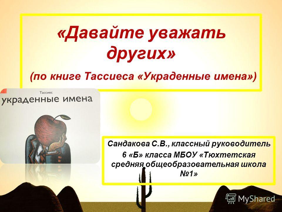 «Давайте уважать других» (по книге Тассиеса «Украденные имена») Сандакова С.В., классный руководитель 6 «Б» класса МБОУ «Тюхтетская средняя общеобразовательная школа 1»