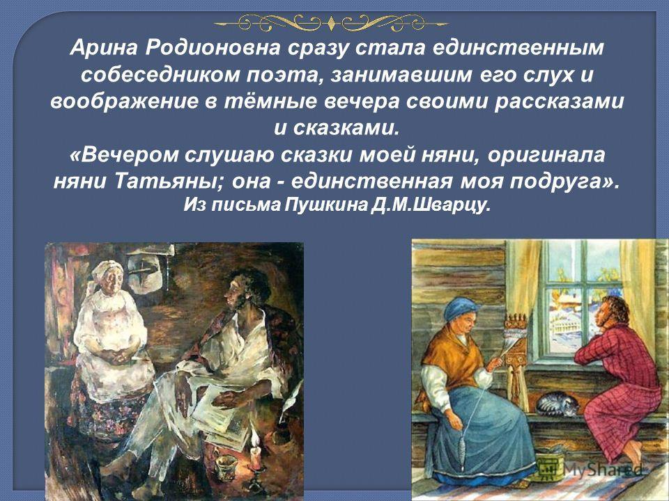 Арина Родионовна сразу стала единственным собеседником поэта, занимавшим его слух и воображение в тёмные вечера своими рассказами и сказками. «Вечером слушаю сказки моей няни, оригинала няни Татьяны; она - единственная моя подруга». Из письма Пушкина