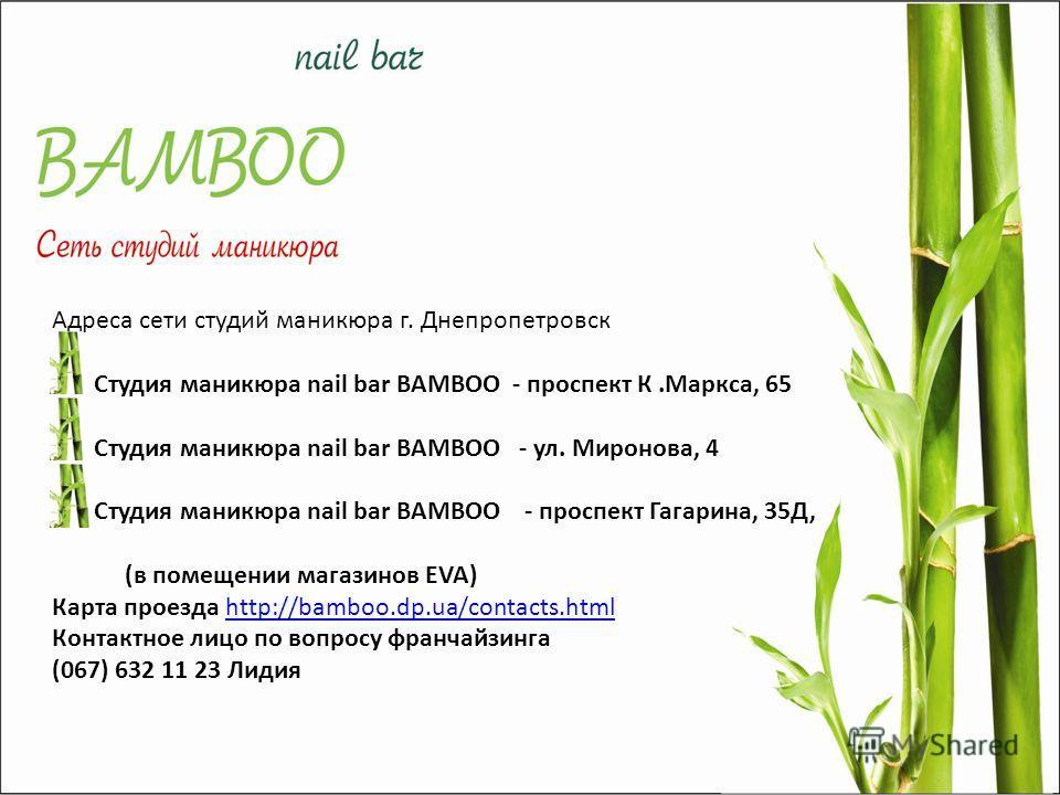 Адреса сети студий маникюра г. Днепропетровск Студия маникюра nail bar BAMBOO - проспект К.Маркса, 65 Студия маникюра nail bar BAMBOO - ул. Миронова, 4 Студия маникюра nail bar BAMBOO - проспект Гагарина, 35Д, (в помещении магазинов EVA) Карта проезд