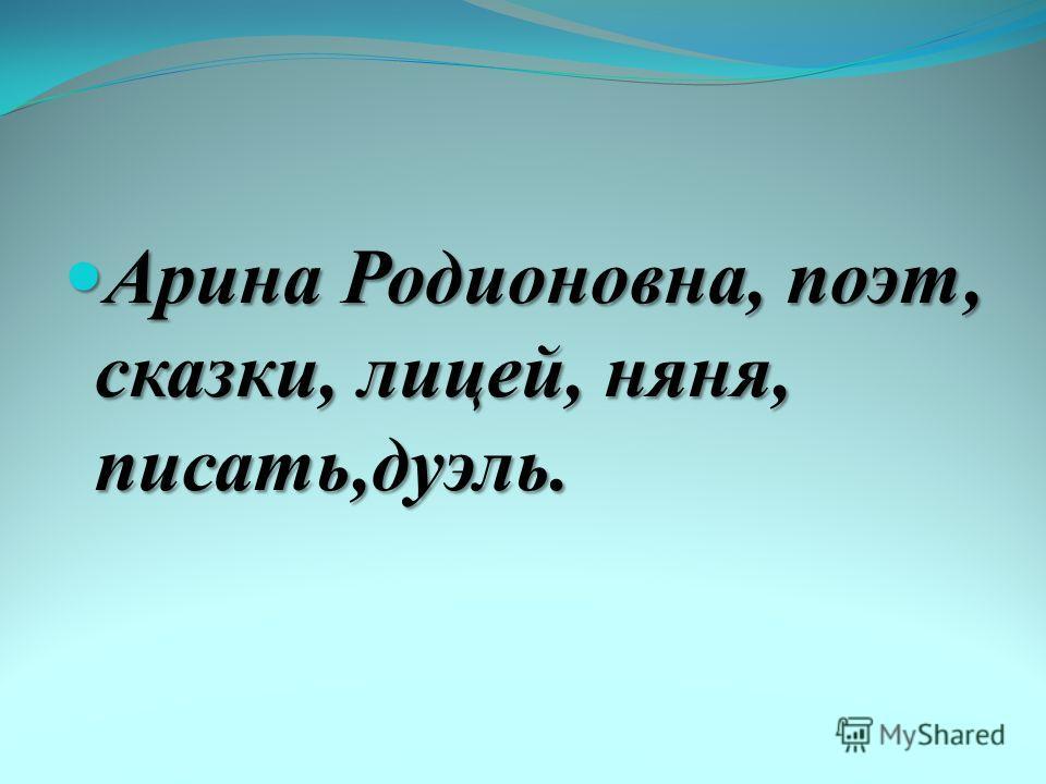 Арина Родионовна, поэт, сказки, лицей, няня, писать,дуэль. Арина Родионовна, поэт, сказки, лицей, няня, писать,дуэль.