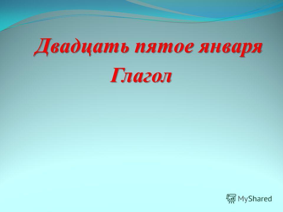 Двадцать пятое января Двадцать пятое января Глагол