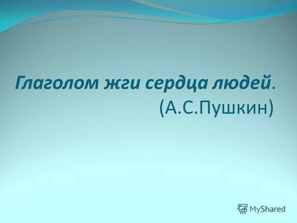 Глаголом жги сердца людей. (А.С.Пушкин)