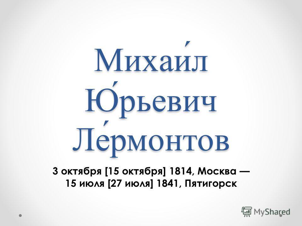 Михаи́л Ю́рьевич Ле́рмонтов 3 октября [15 октября] 1814, Москва 15 июля [27 июля] 1841, Пятигорск