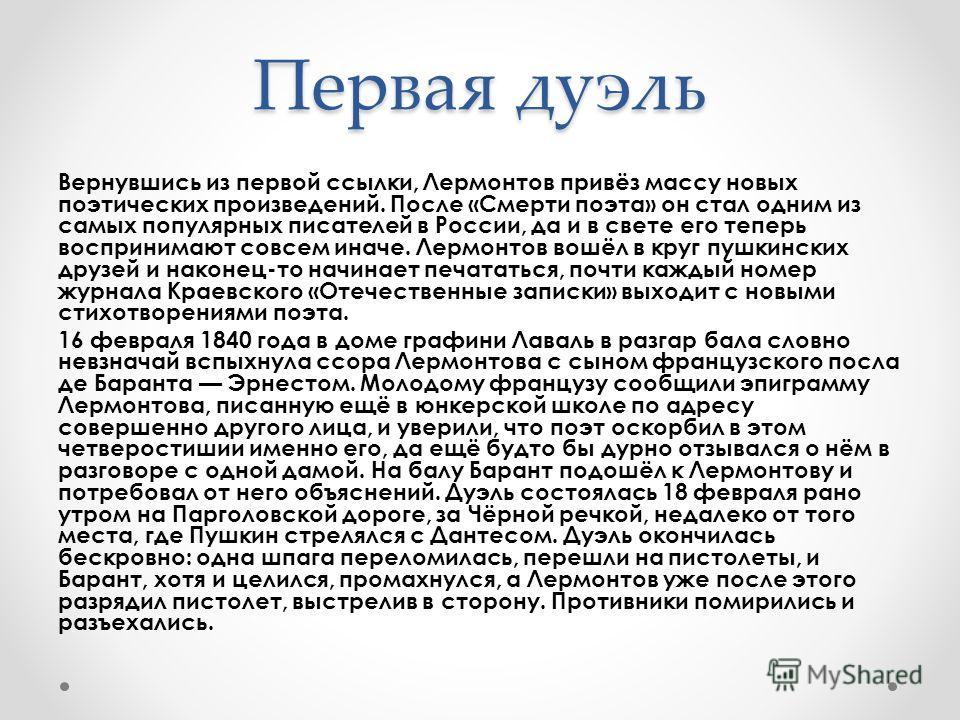 Первая дуэль Вернувшись из первой ссылки, Лермонтов привёз массу новых поэтических произведений. После «Смерти поэта» он стал одним из самых популярных писателей в России, да и в свете его теперь воспринимают совсем иначе. Лермонтов вошёл в круг пушк