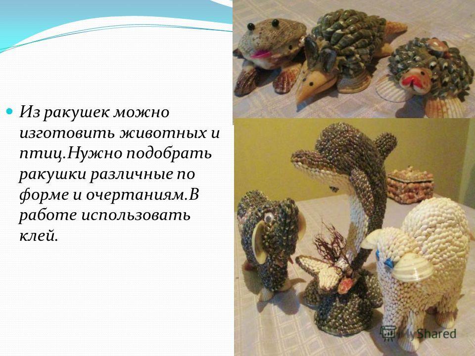 Из ракушек можно изготовить животных и птиц.Нужно подобрать ракушки различные по форме и очертаниям.В работе использовать клей.