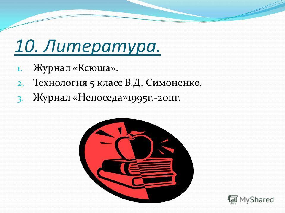 10. Литература. 1. Журнал «Ксюша». 2. Технология 5 класс В.Д. Симоненко. 3. Журнал «Непоседа»1995 г.-2011 г.