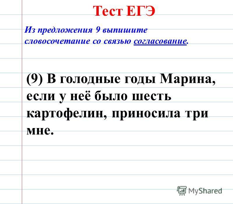 Тест ЕГЭ Из предложения 9 выпишите словосочетание со связью согласование. (9) В голодные годы Марина, если у неё было шесть картофелин, приносила три мне.