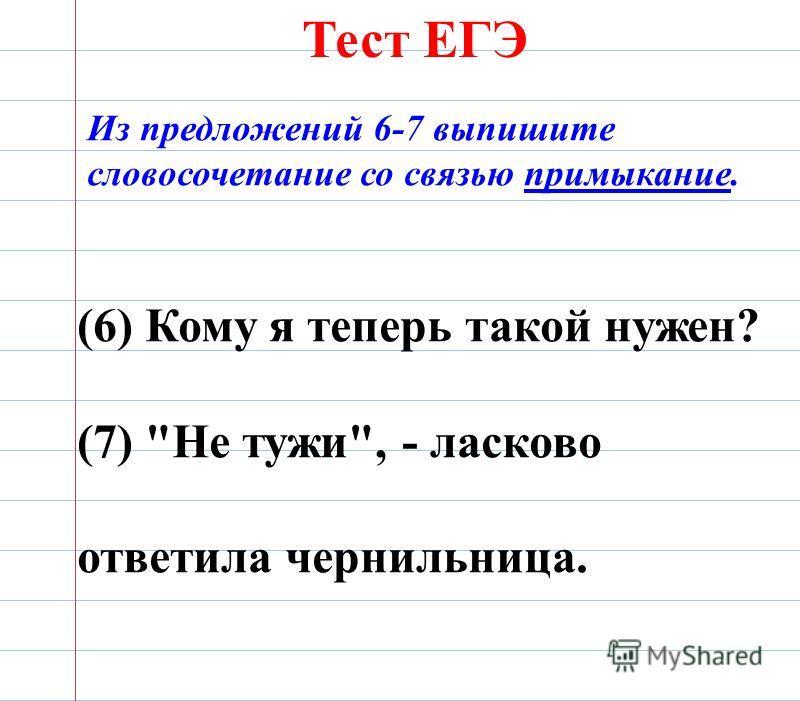 Тест ЕГЭ (6) Кому я теперь такой нужен? (7) Не тужи, - ласково ответила чернильница. Из предложений 6-7 выпишите словосочетание со связью примыкание.