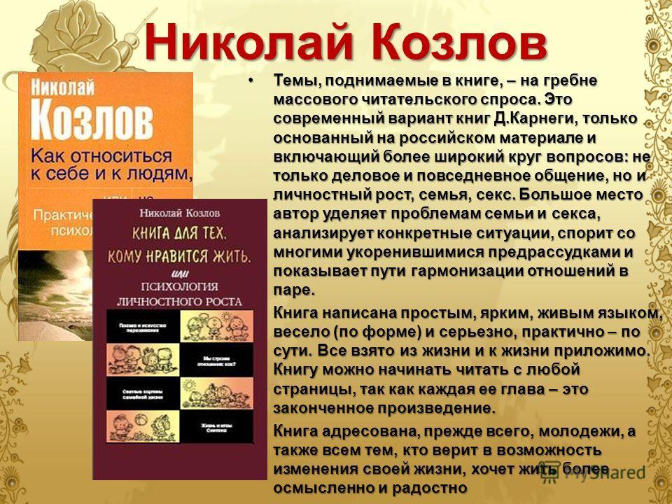Николай Козлов Темы, поднимаемые в книге, – на гребне массового читательского спроса. Это современный вариант книг Д.Карнеги, только основанный на российском материале и включающий более широкий круг вопросов: не только деловое и повседневное общение