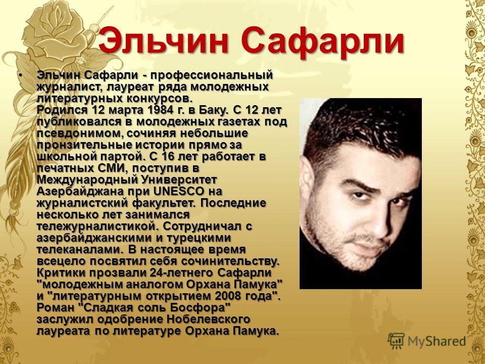 Эльчин Сафарли Эльчин Сафарли - профессиональный журналист, лауреат ряда молодежных литературных конкурсов. Родился 12 марта 1984 г. в Баку. С 12 лет публиковался в молодежных газетах под псевдонимом, сочиняя небольшие пронзительные истории прямо за