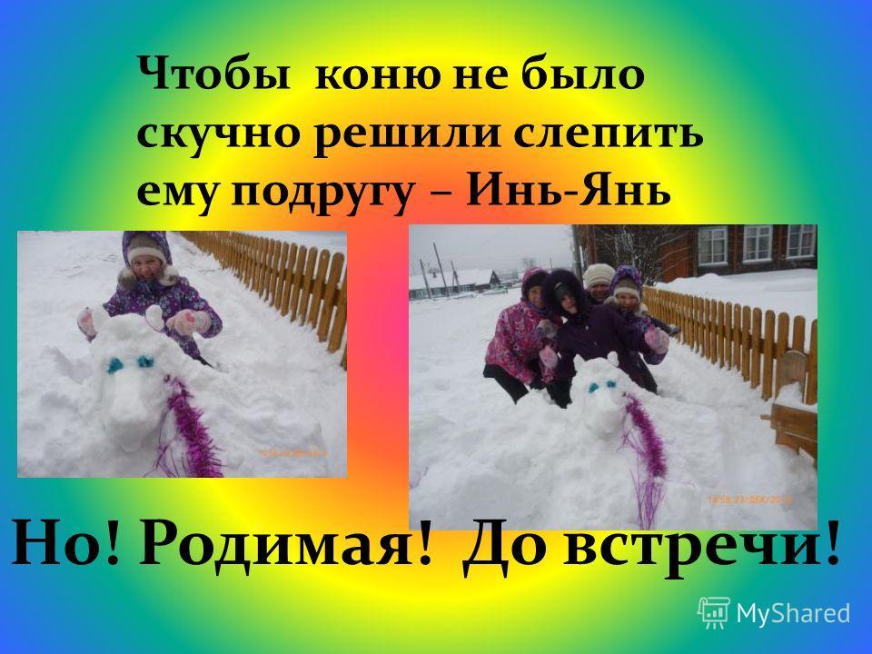 Чтобы коню не было скучно решили слепить ему подругу – Инь-Янь Но! Родимая! До встречи!