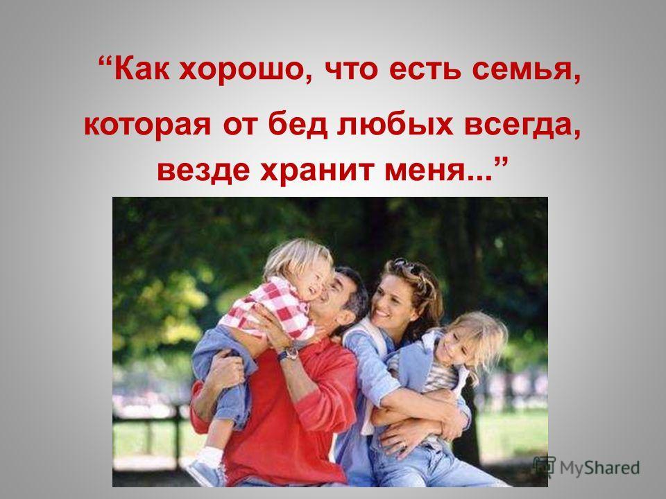 Как хорошо, что есть семья, которая от бед любых всегда, везде хранит меня...