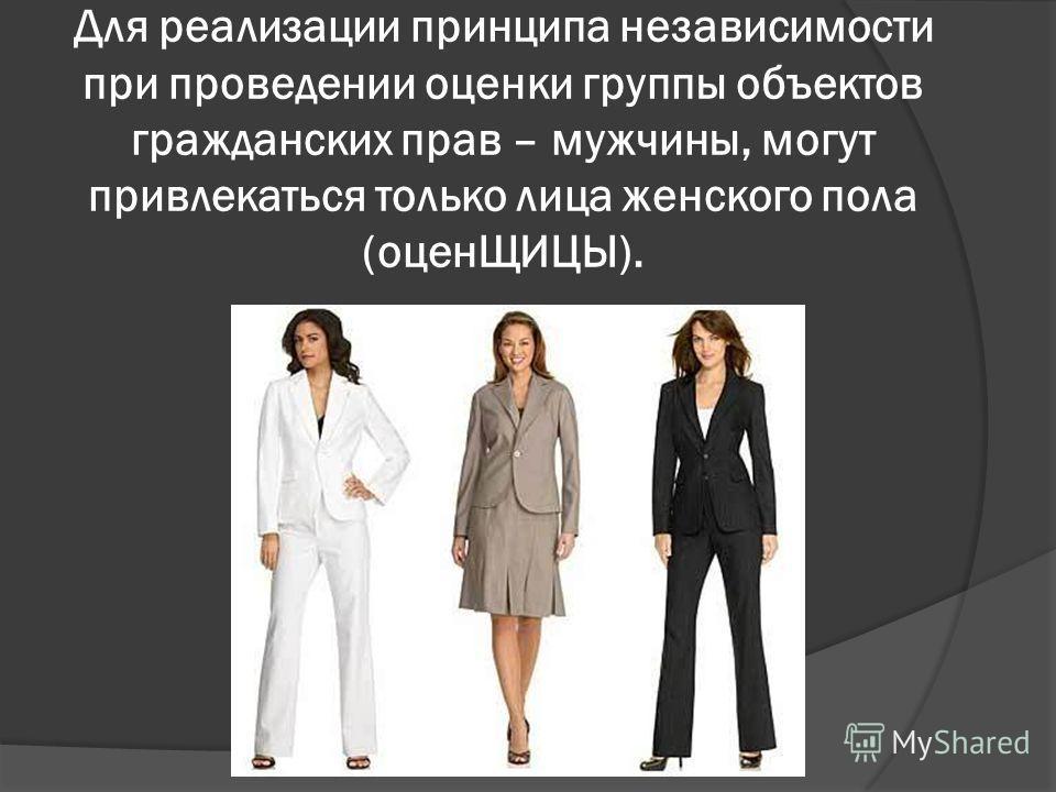 Для реализации принципа независимости при проведении оценки группы объектов гражданских прав – мужчины, могут привлекаться только лица женского пола (оценЩИЦЫ).