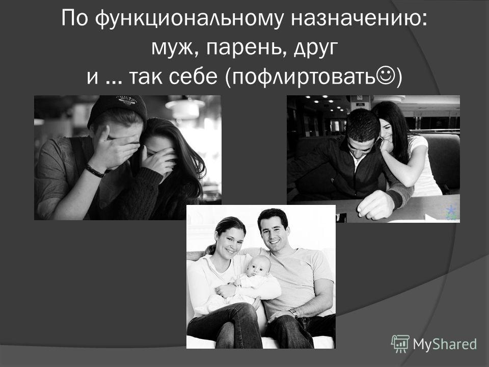 По функциональному назначению: муж, парень, друг и … так себе (пофлиртовать )
