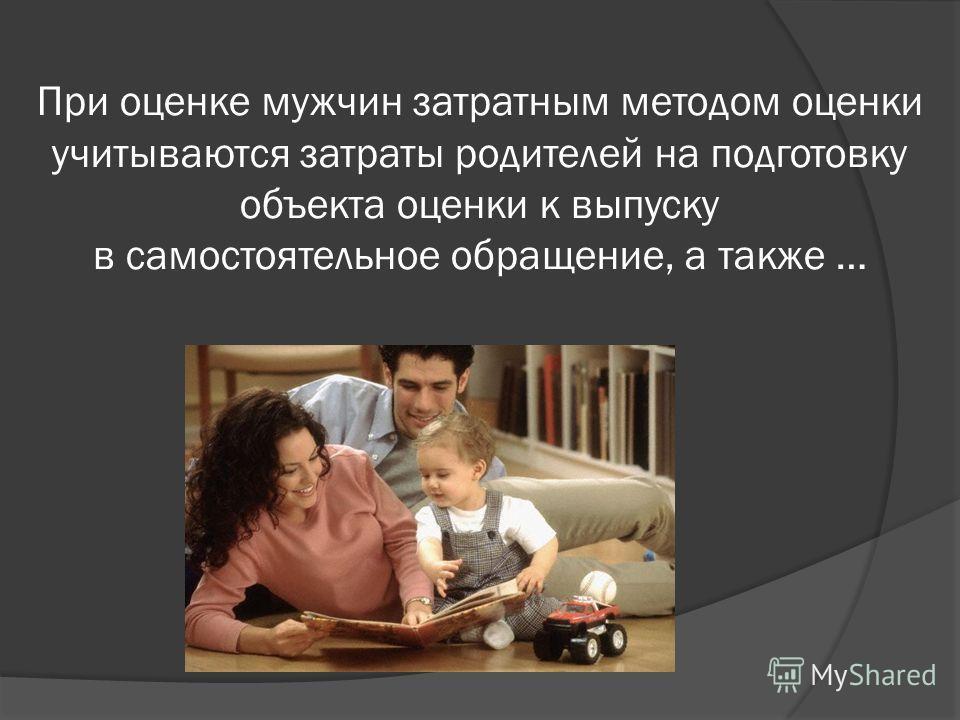 При оценке мужчин затратным методом оценки учитываются затраты родителей на подготовку объекта оценки к выпуску в самостоятельное обращение, а также …