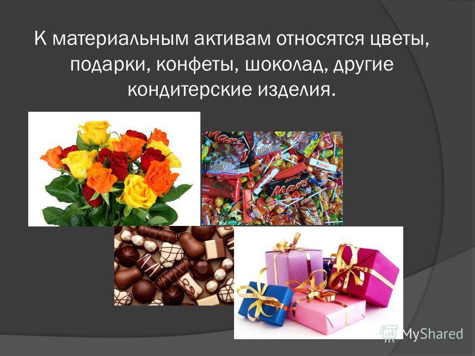 К материальным активам относятся цветы, подарки, конфеты, шоколад, другие кондитерские изделия.