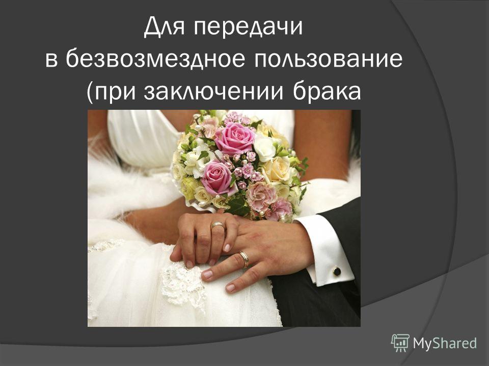 Для передачи в безвозмездное пользование (при заключении брака