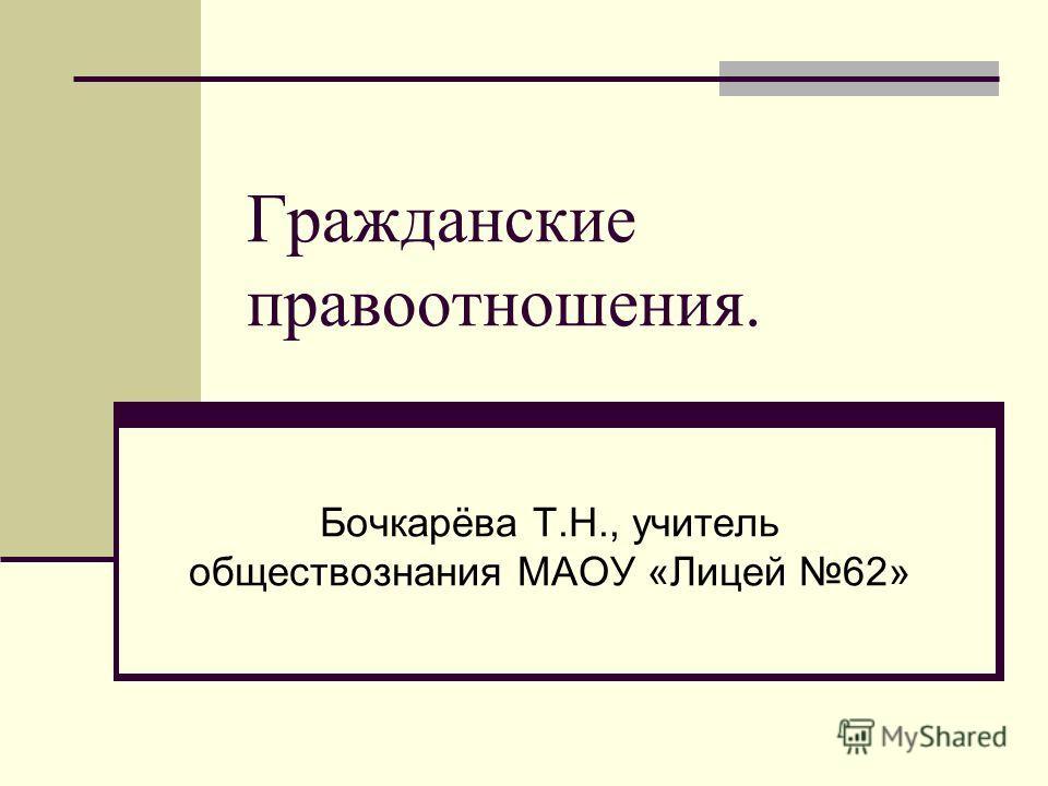 Гражданские правоотношения. Бочкарёва Т.Н., учитель обществознания МАОУ «Лицей 62»