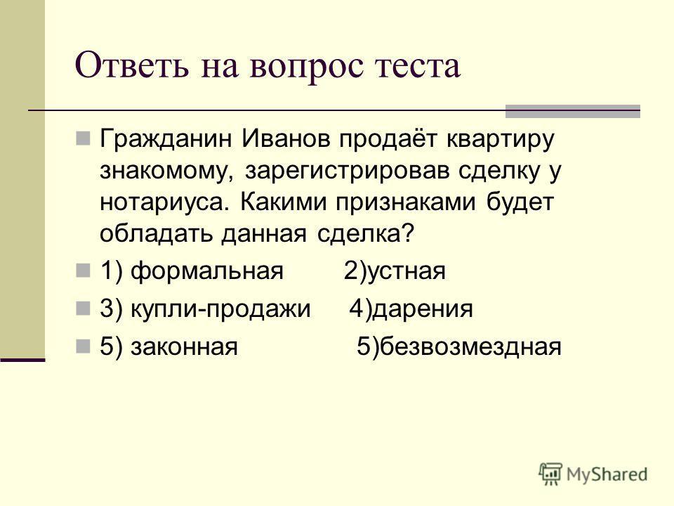 Ответь на вопрос теста Гражданин Иванов продаёт квартиру знакомому, зарегистрировав сделку у нотариуса. Какими признаками будет обладать данная сделка? 1) формальная 2)устная 3) купли-продажи 4)дарения 5) законная 5)безвозмездная