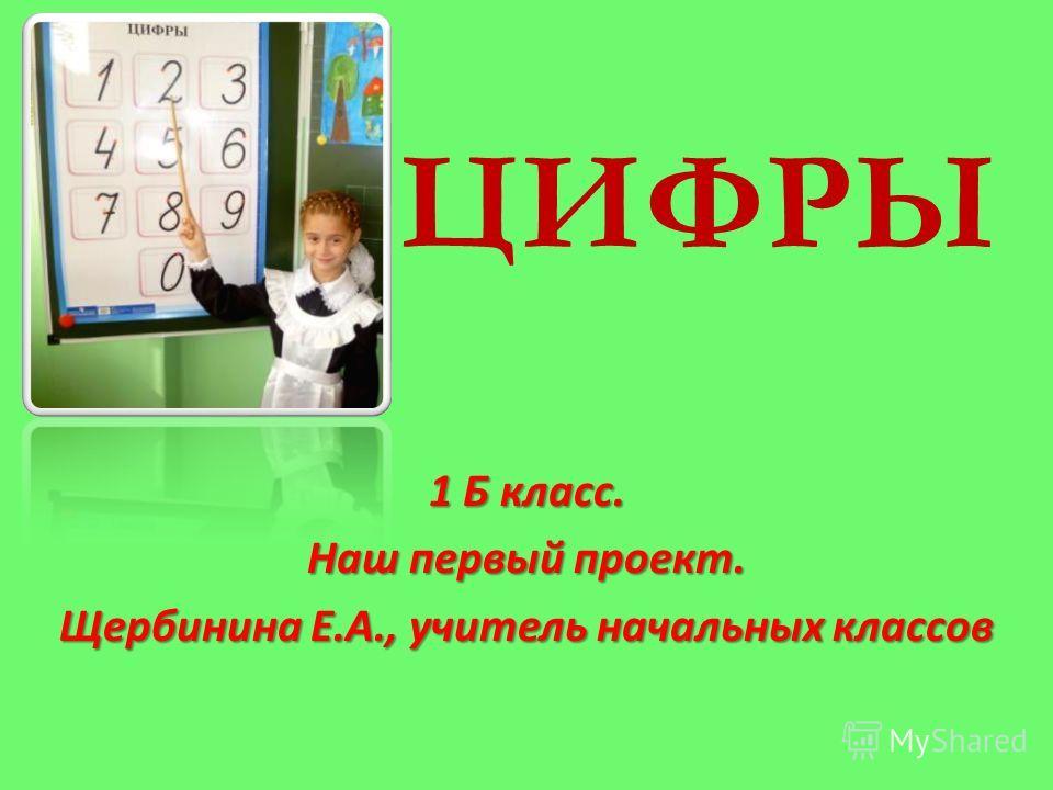 ЦИФРЫ 1 Б класс. Наш первый проект. Щербинина Е.А., учитель начальных классов