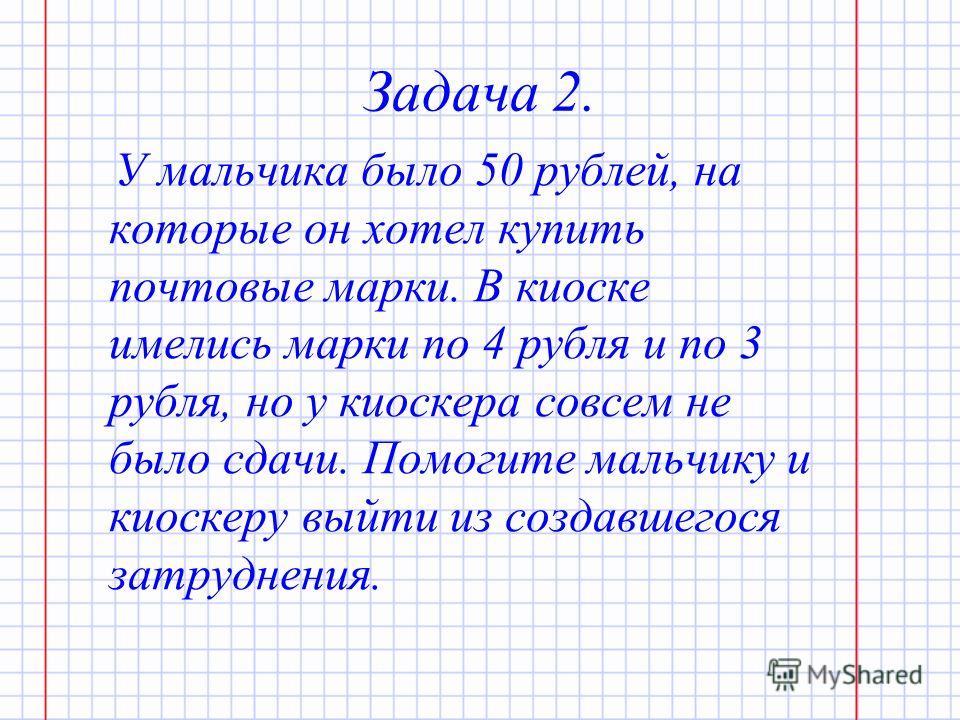 Задача 2. У мальчика было 50 рублей, на которые он хотел купить почтовые марки. В киоске имелись марки по 4 рубля и по 3 рубля, но у киоскера совсем не было сдачи. Помогите мальчику и киоскеру выйти из создавшегося затруднения.