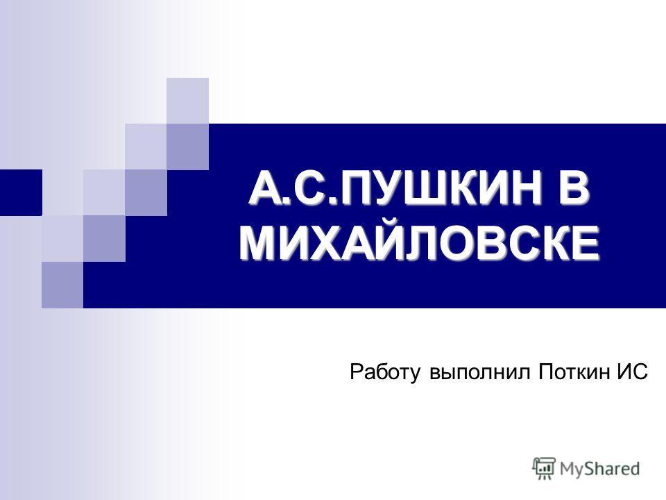 А.С.ПУШКИН В МИХАЙЛОВСКЕ Работу выполнил Поткин ИС