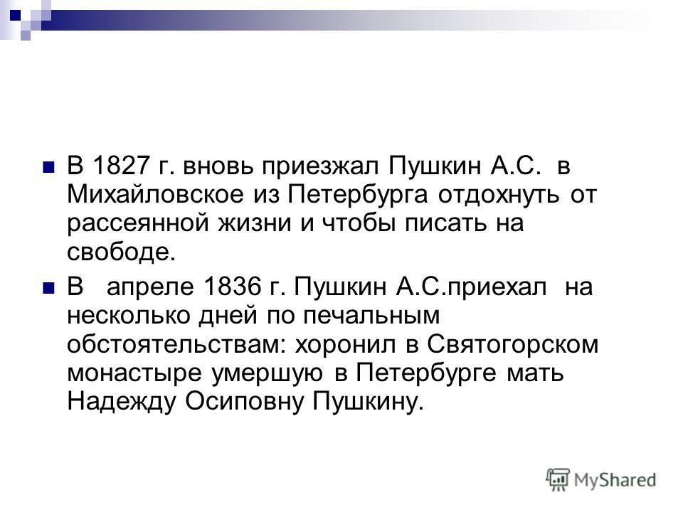 В 1827 г. вновь приезжал Пушкин А.С. в Михайловское из Петербурга отдохнуть от рассеянной жизни и чтобы писать на свободе. В апреле 1836 г. Пушкин А.С.приехал на несколько дней по печальным обстоятельствам: хоронил в Святогорском монастыре умершую в