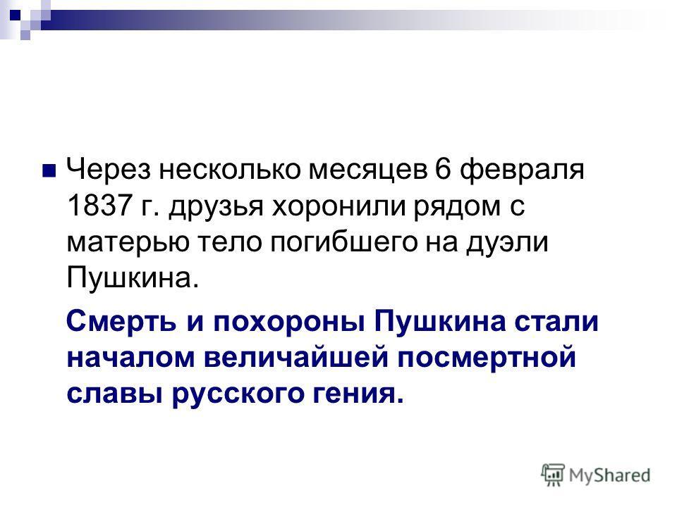 Через несколько месяцев 6 февраля 1837 г. друзья хоронили рядом с матерью тело погибшего на дуэли Пушкина. Смерть и похороны Пушкина стали началом величайшей посмертной славы русского гения.